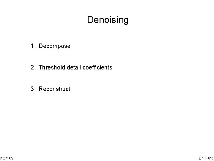 Denoising 1. Decompose 2. Threshold detail coefficients 3. Reconstruct ECE 501 Dr. Hang