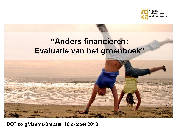 """""""Anders financieren: Evaluatie van het groenboek"""" DOT zorg Vlaams-Brabant, 18 oktober 2013"""