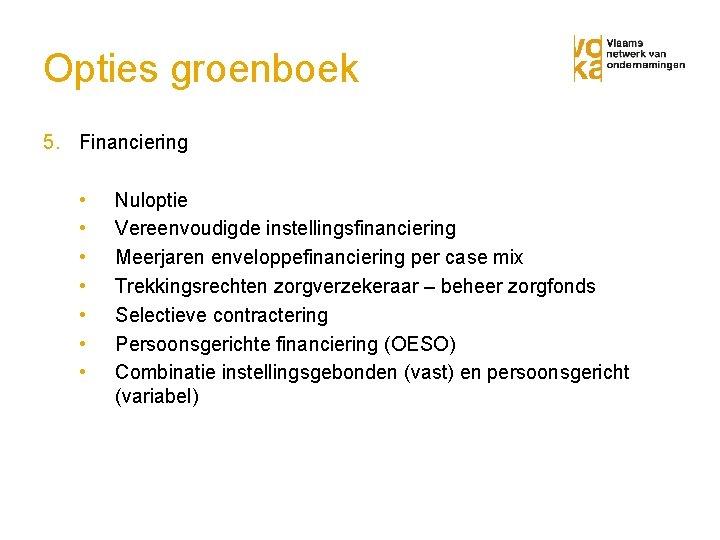 Opties groenboek 5. Financiering • • Nuloptie Vereenvoudigde instellingsfinanciering Meerjaren enveloppefinanciering per case mix