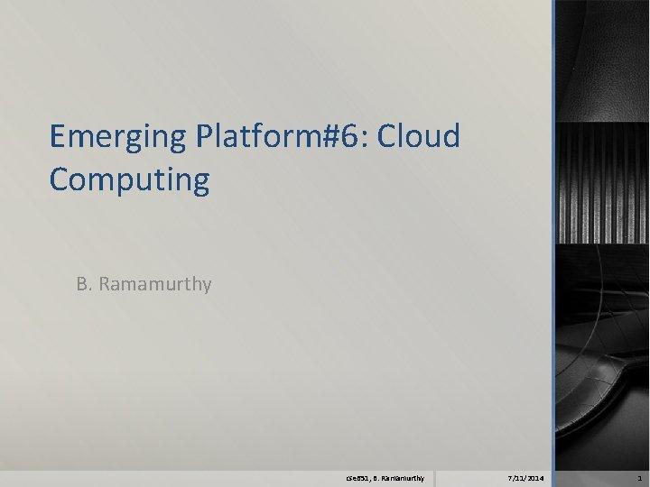 Emerging Platform#6: Cloud Computing B. Ramamurthy cse 651, B. Ramamurthy 7/11/2014 1