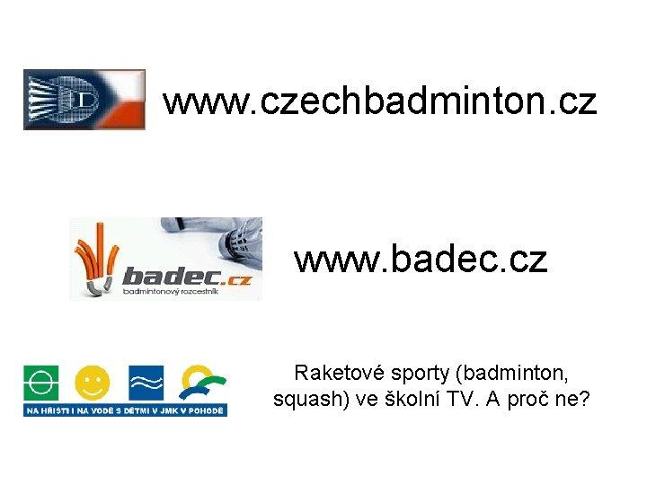 www. czechbadminton. cz www. badec. cz Raketové sporty (badminton, squash) ve školní TV. A
