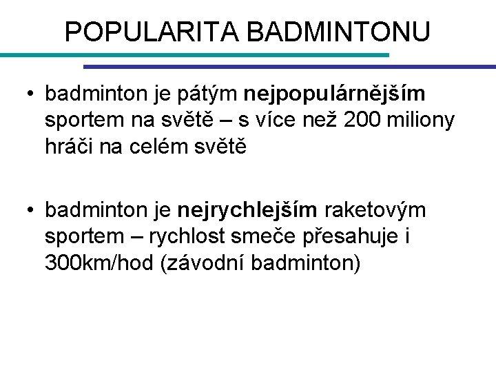 POPULARITA BADMINTONU • badminton je pátým nejpopulárnějším sportem na světě – s více než
