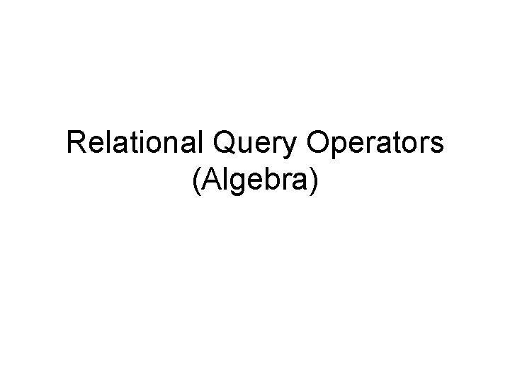 Relational Query Operators (Algebra)