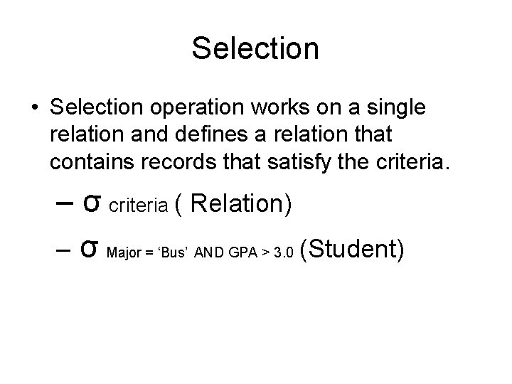 Selection • Selection operation works on a single relation and defines a relation that