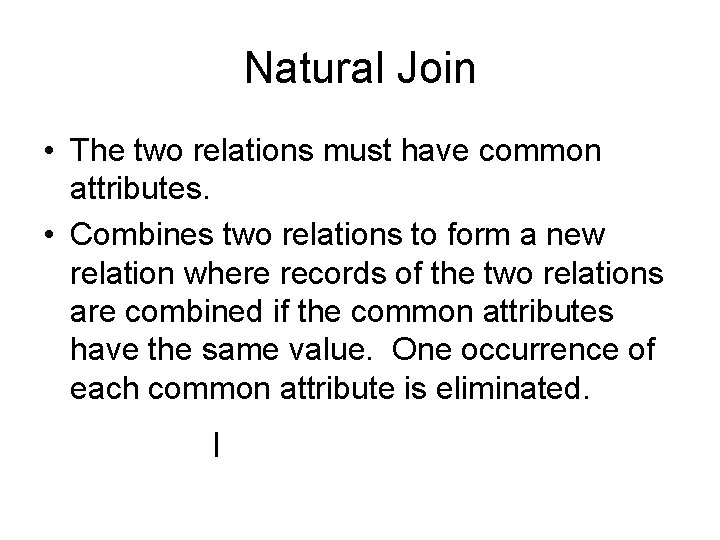 Natural Join • The two relations must have common attributes. • Combines two relations