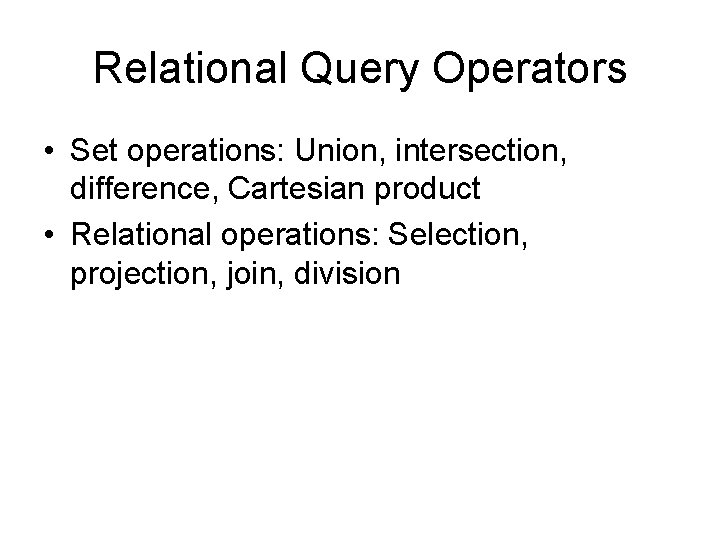Relational Query Operators • Set operations: Union, intersection, difference, Cartesian product • Relational operations: