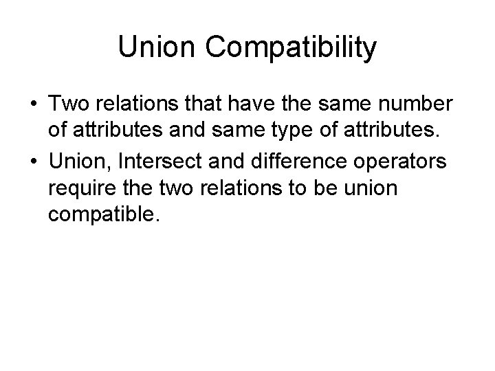Union Compatibility • Two relations that have the same number of attributes and same