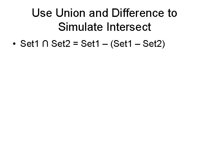 Use Union and Difference to Simulate Intersect • Set 1 ∩ Set 2 =