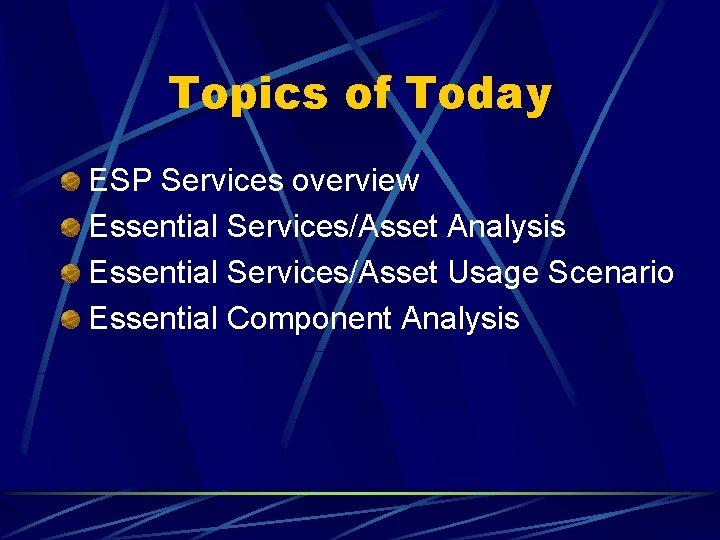 Topics of Today ESP Services overview Essential Services/Asset Analysis Essential Services/Asset Usage Scenario Essential
