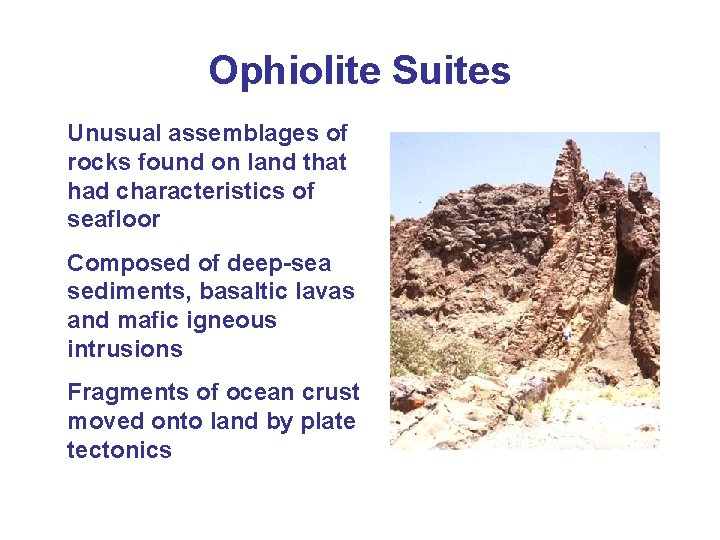 Ophiolite Suites Unusual assemblages of rocks found on land that had characteristics of seafloor