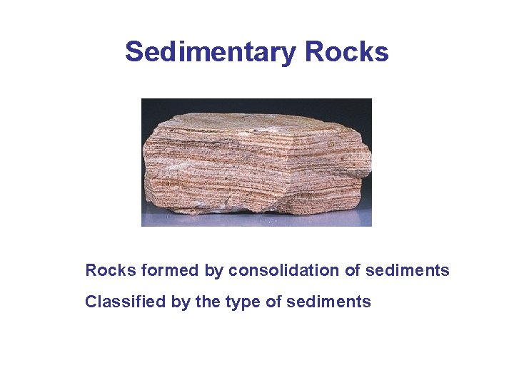 Sedimentary Rocks formed by consolidation of sediments Classified by the type of sediments