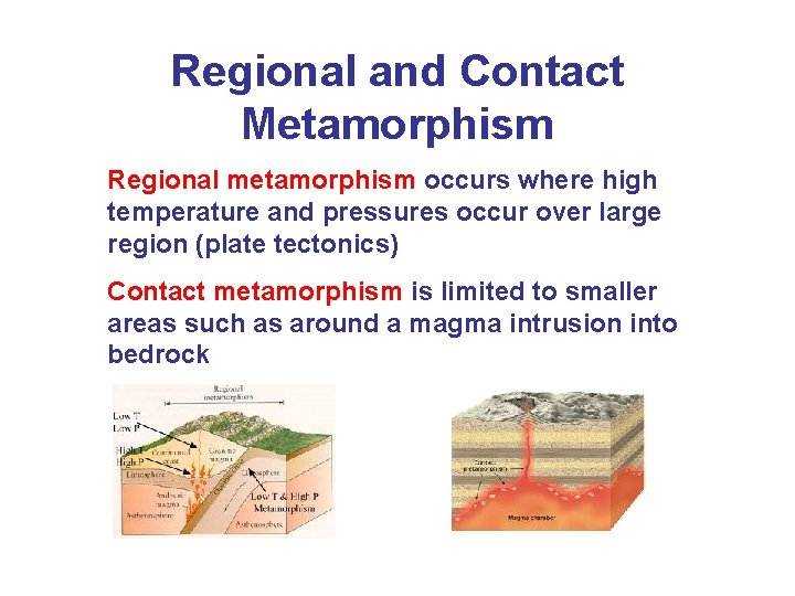 Regional and Contact Metamorphism Regional metamorphism occurs where high temperature and pressures occur over