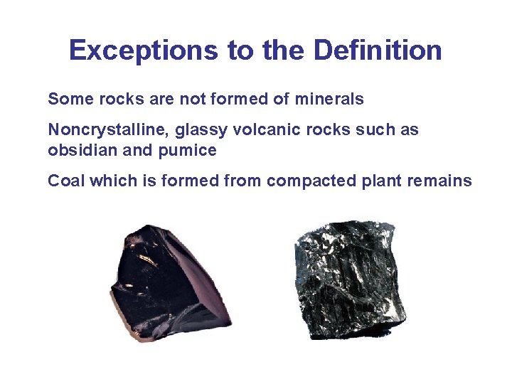 Exceptions to the Definition Some rocks are not formed of minerals Noncrystalline, glassy volcanic