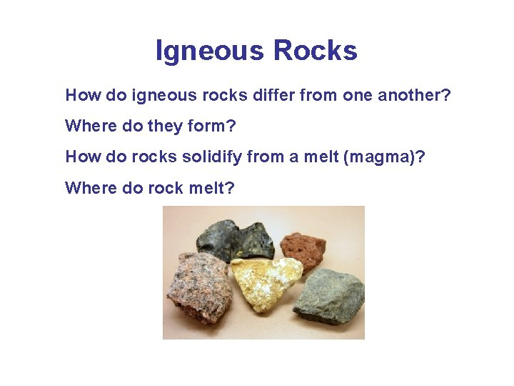 Igneous Rocks How do igneous rocks differ from one another? Where do they form?