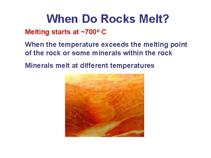 When Do Rocks Melt? Melting starts at ~700 o C When the temperature exceeds