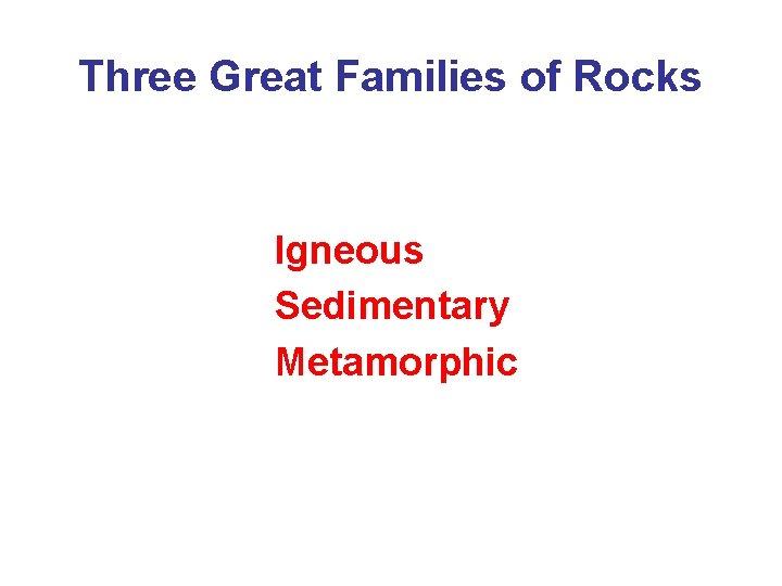 Three Great Families of Rocks Igneous Sedimentary Metamorphic