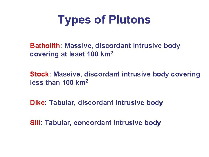 Types of Plutons Batholith: Massive, discordant intrusive body covering at least 100 km 2