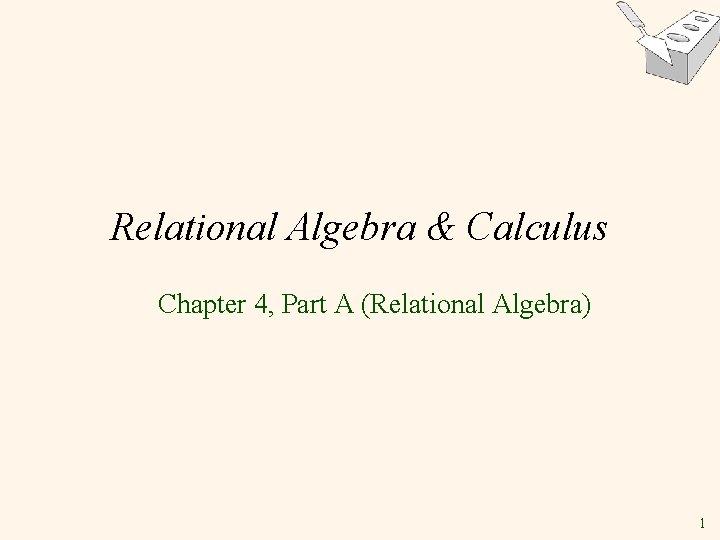 Relational Algebra & Calculus Chapter 4, Part A (Relational Algebra) 1