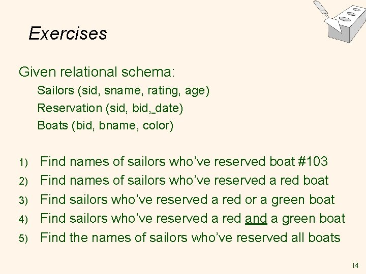 Exercises Given relational schema: Sailors (sid, sname, rating, age) Reservation (sid, bid, date) Boats