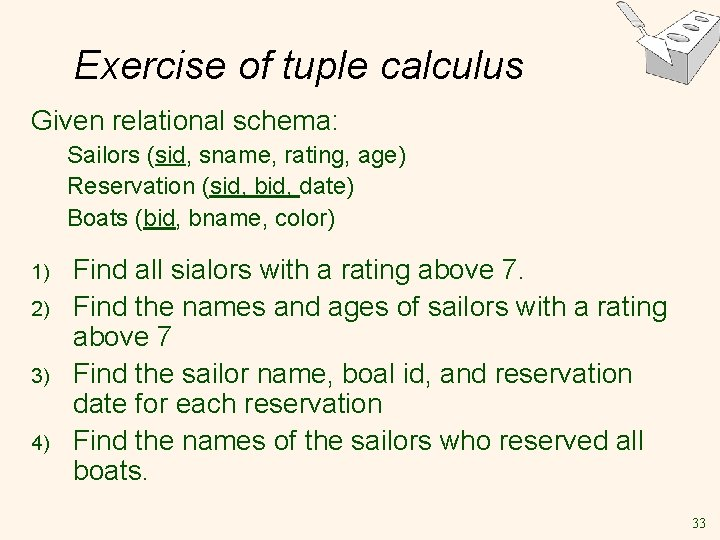 Exercise of tuple calculus Given relational schema: Sailors (sid, sname, rating, age) Reservation (sid,
