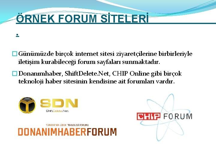 ÖRNEK FORUM SİTELERİ. �Günümüzde birçok internet sitesi ziyaretçilerine birbirleriyle iletişim kurabileceği forum sayfaları sunmaktadır.