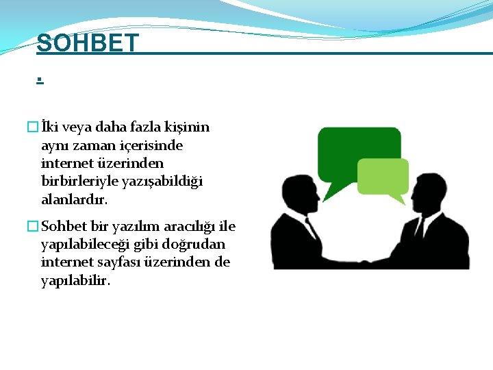 SOHBET. �İki veya daha fazla kişinin aynı zaman içerisinde internet üzerinden birbirleriyle yazışabildiği alanlardır.