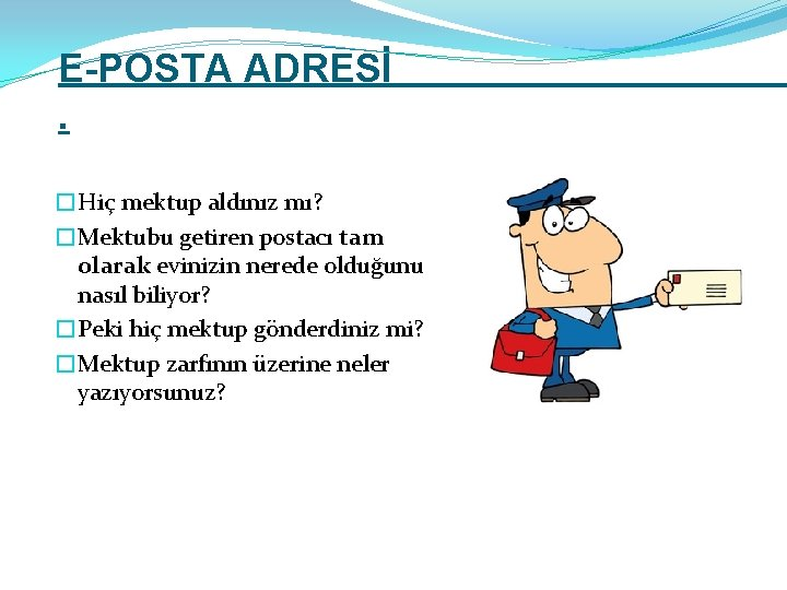 E-POSTA ADRESİ. �Hiç mektup aldınız mı? �Mektubu getiren postacı tam olarak evinizin nerede olduğunu