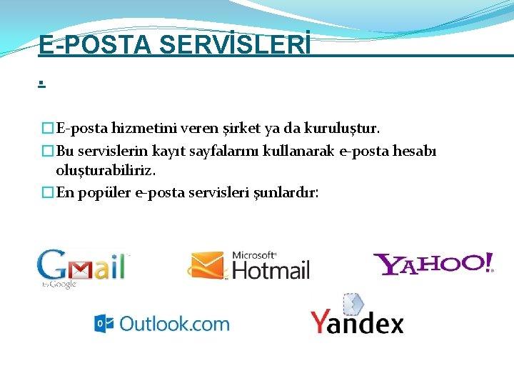 E-POSTA SERVİSLERİ. �E-posta hizmetini veren şirket ya da kuruluştur. �Bu servislerin kayıt sayfalarını kullanarak