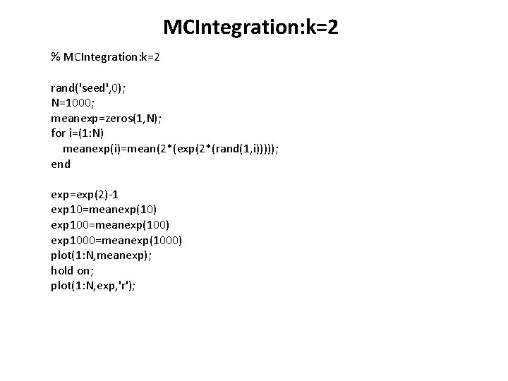 MCIntegration: k=2 % MCIntegration: k=2 rand('seed', 0); N=1000; meanexp=zeros(1, N); for i=(1: N) meanexp(i)=mean(2*(exp(2*(rand(1,
