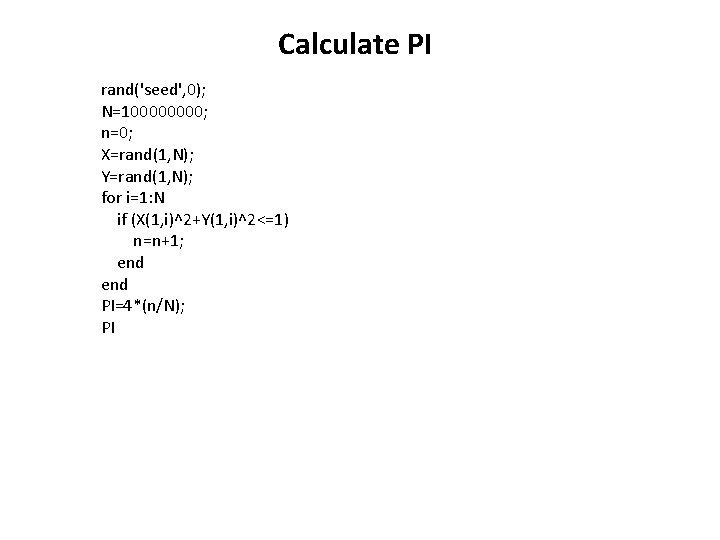 Calculate PI rand('seed', 0); N=10000; n=0; X=rand(1, N); Y=rand(1, N); for i=1: N if