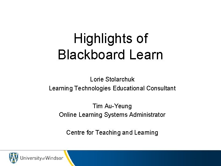 Highlights of Blackboard Learn Lorie Stolarchuk Learning Technologies Educational Consultant Tim Au-Yeung Online Learning