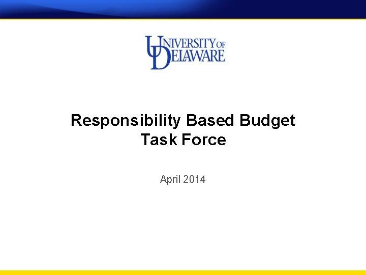 Responsibility Based Budget Task Force April 2014