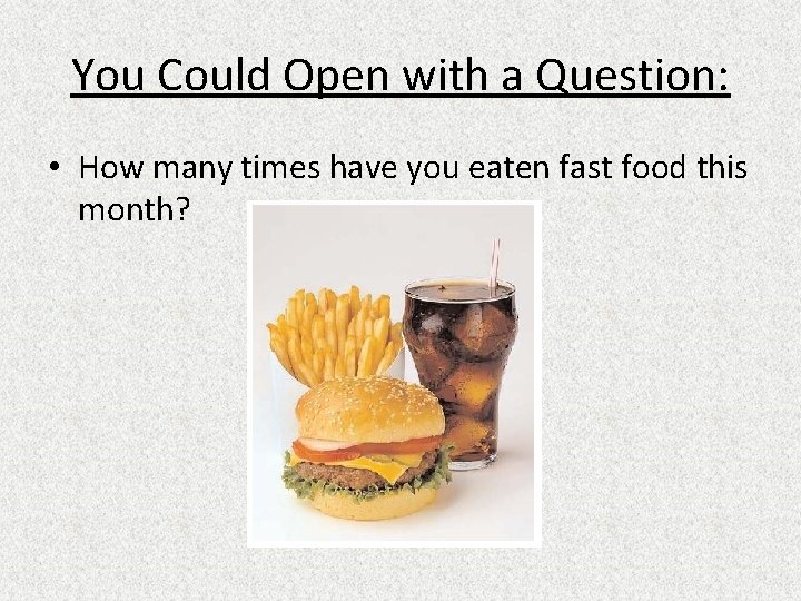 You Could Open with a Question: • How many times have you eaten fast