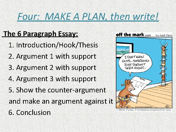 Four: MAKE A PLAN, then write! The 6 Paragraph Essay: 1. Introduction/Hook/Thesis 2. Argument