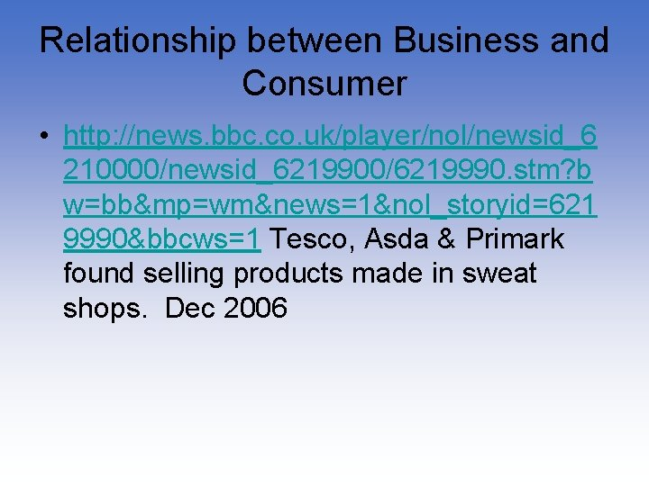 Relationship between Business and Consumer • http: //news. bbc. co. uk/player/nol/newsid_6 210000/newsid_6219900/6219990. stm? b