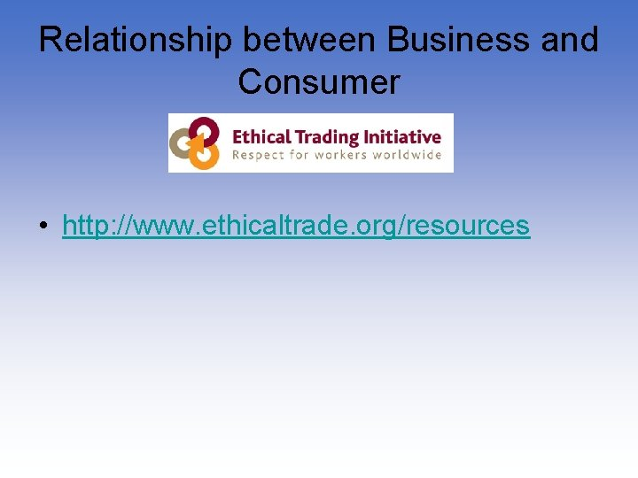 Relationship between Business and Consumer • http: //www. ethicaltrade. org/resources