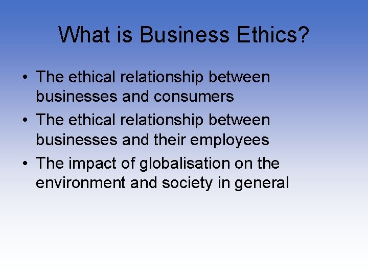 What is Business Ethics? • The ethical relationship between businesses and consumers • The