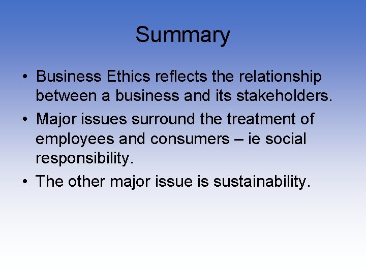 Summary • Business Ethics reflects the relationship between a business and its stakeholders. •