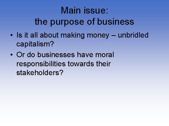 Main issue: the purpose of business • Is it all about making money –