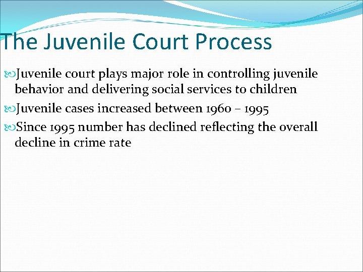 The Juvenile Court Process Juvenile court plays major role in controlling juvenile behavior and