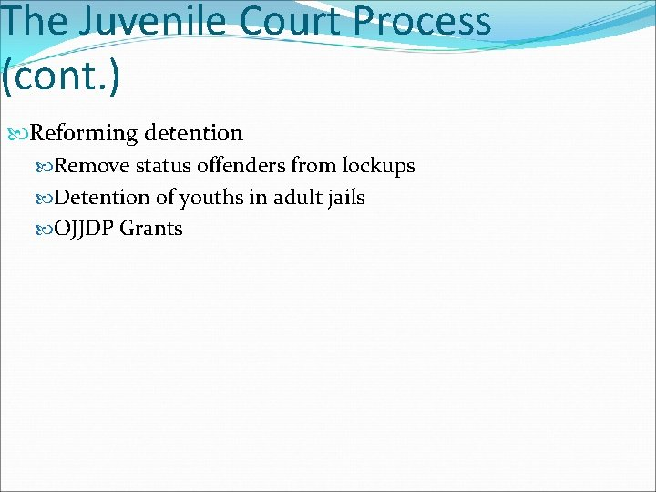 The Juvenile Court Process (cont. ) Reforming detention Remove status offenders from lockups Detention