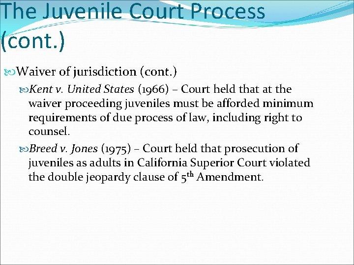 The Juvenile Court Process (cont. ) Waiver of jurisdiction (cont. ) Kent v. United