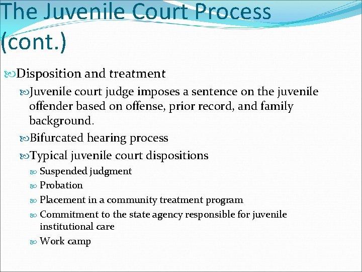 The Juvenile Court Process (cont. ) Disposition and treatment Juvenile court judge imposes a
