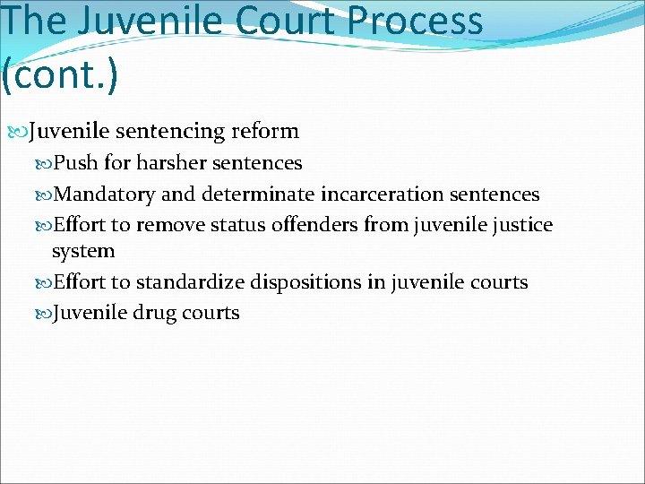 The Juvenile Court Process (cont. ) Juvenile sentencing reform Push for harsher sentences Mandatory