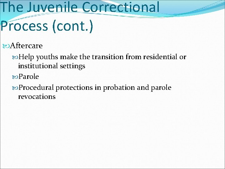 The Juvenile Correctional Process (cont. ) Aftercare Help youths make the transition from residential