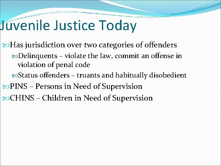 Juvenile Justice Today Has jurisdiction over two categories of offenders Delinquents – violate the