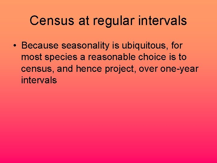 Census at regular intervals • Because seasonality is ubiquitous, for most species a reasonable