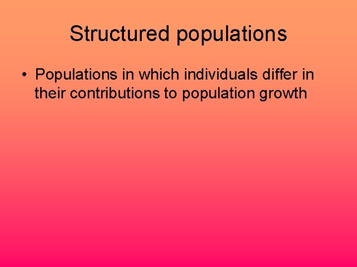 Structured populations • Populations in which individuals differ in their contributions to population growth