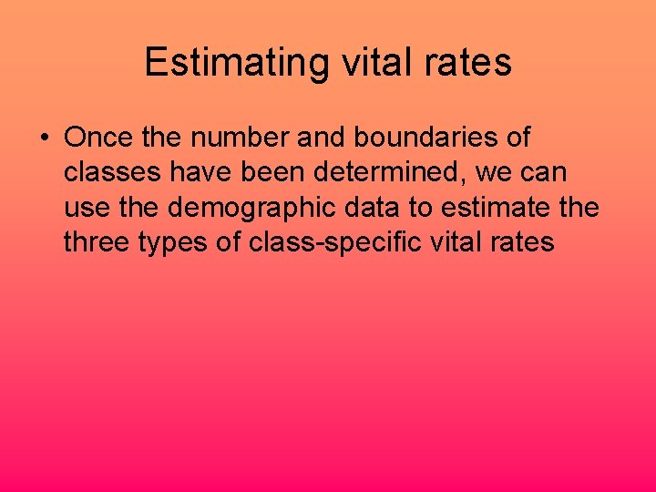 Estimating vital rates • Once the number and boundaries of classes have been determined,