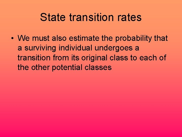 State transition rates • We must also estimate the probability that a surviving individual